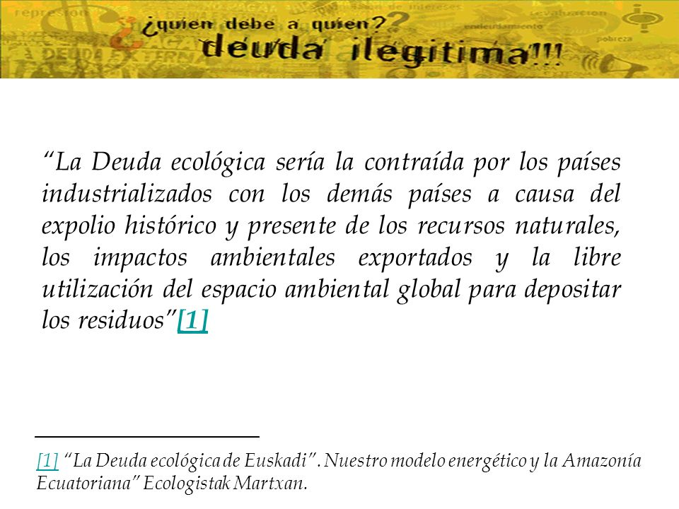 La Deuda ecológica sería la contraída por los países industrializados con los demás países a causa del expolio histórico y presente de los recursos naturales, los impactos ambientales exportados y la libre utilización del espacio ambiental global para depositar los residuos [1]